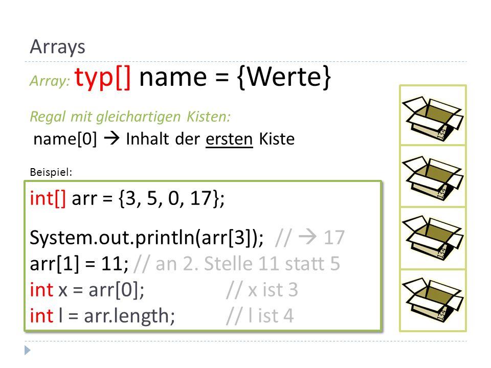 Arrays Array: typ[] name = {Werte} Regal mit gleichartigen Kisten: name[0]  Inhalt der ersten Kiste